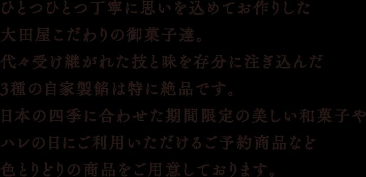 ひとつひとつ丁寧に思いを込めてお作りした大田屋こだわりの御菓子達。代々受け継がれた技と味を存分に注ぎ込んだ3種の自家製餡は特に絶品です。日本の四季に合わせた期間限定の美しい和菓子やハレの日にご利用いただけるご予約商品など色とりどりの商品をご用意しております。